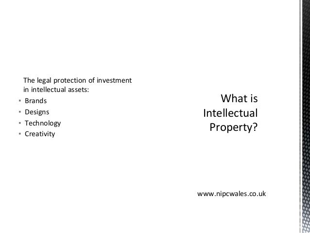 The legal protection of investment in intellectual assets: ▪ Brands ▪ Designs ▪ Technology ▪ Creativity What is Intellectu...