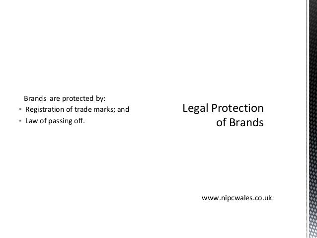 Brands are protected by: ▪ Registration of trade marks; and ▪ Law of passing off. Legal Protection of Brands www.nipcwales...