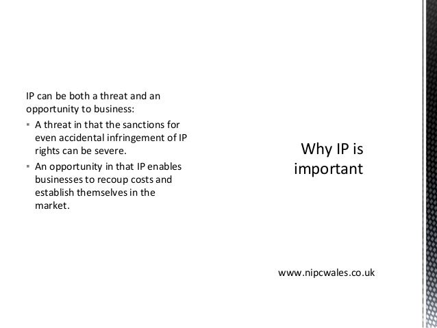 IP can be both a threat and an opportunity to business: ▪ A threat in that the sanctions for even accidental infringement ...