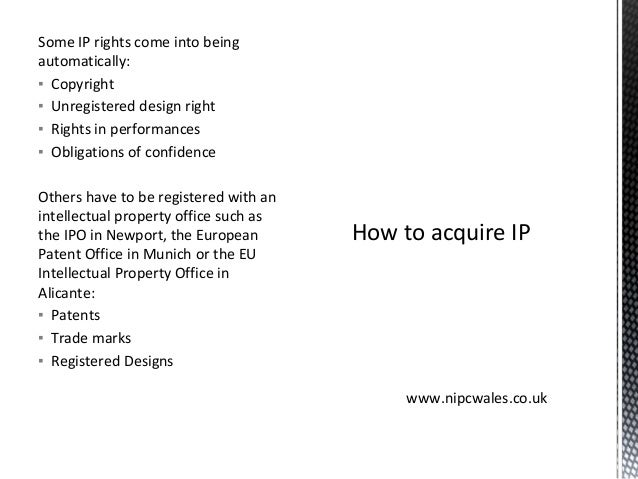 Some IP rights come into being automatically: ▪ Copyright ▪ Unregistered design right ▪ Rights in performances ▪ Obligatio...