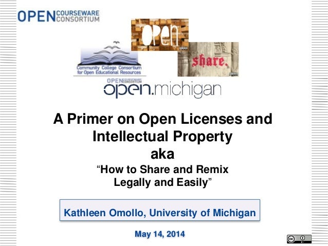 "Kathleen Omollo, University of Michigan May 14, 2014 A Primer on Open Licenses and Intellectual Property aka ""How to Share..."