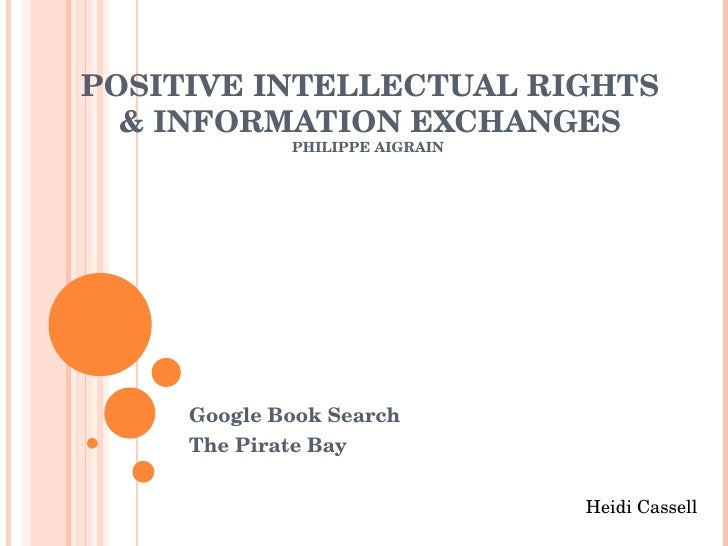 POSITIVE INTELLECTUAL RIGHTS & INFORMATION EXCHANGES PHILIPPE AIGRAIN  Google Book Search The Pirate Bay  Heidi Cassell