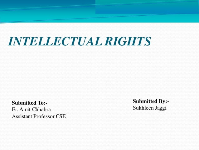INTELLECTUAL RIGHTS Submitted By:- Sukhleen Jaggi Submitted To:- Er. Amit Chhabra Assistant Professor CSE