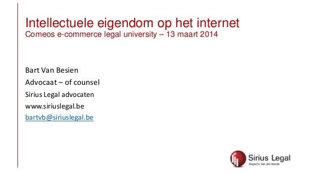 Intellectuele eigendom op het internet Comeos e-commerce legal university – 13 maart 2014 Bart Van Besien Advocaat – of co...