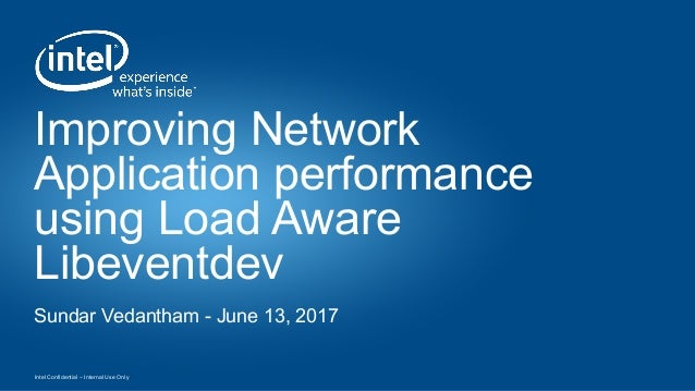 Intel Confidential – Internal Use Only Improving Network Application performance using Load Aware Libeventdev Sundar Vedan...