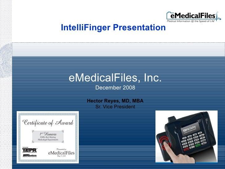 eMedicalFiles, Inc. December 2008 Hector Reyes, MD, MBA Sr. Vice President IntelliFinger Presentation