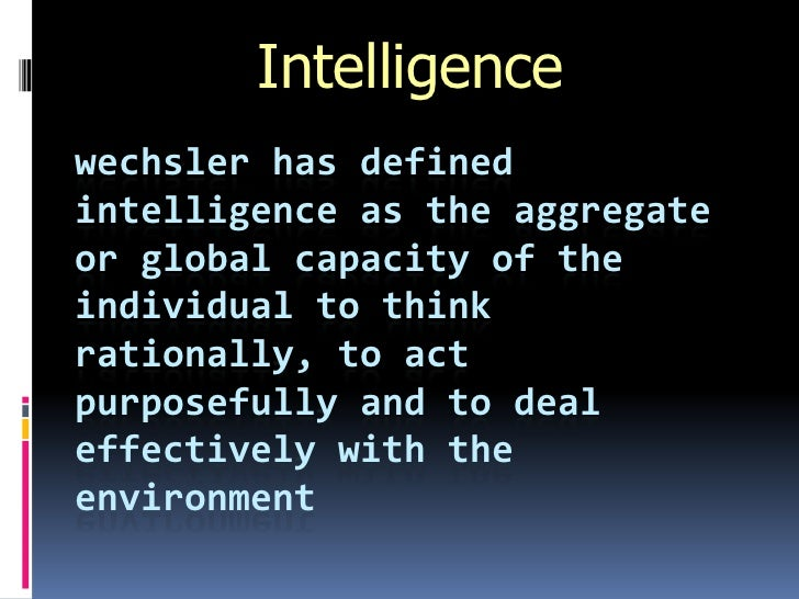 Intelligencewechsler has definedintelligence as the aggregateor global capacity of theindividual to thinkrationally, to ac...