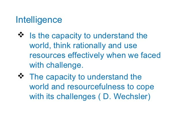 Intelligence Is the capacity to understand the  world, think rationally and use  resources effectively when we faced  wit...