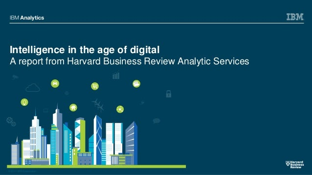 © 2017 IBM Corporation Intelligence in the age of digital A report from Harvard Business Review Analytic Services