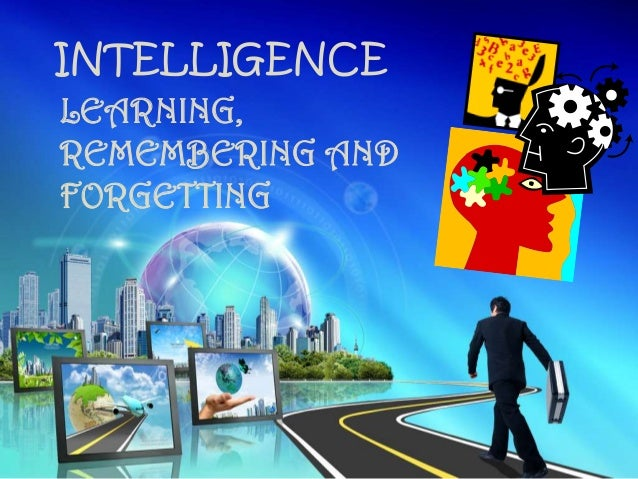 INTELLIGENCE LEARNING, REMEMBERING AND FORGETTING