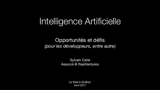 Intelligence Artificielle Opportunités et défis   (pour les développeurs, entre autre) Sylvain Carle  Associé @ RealVentures...