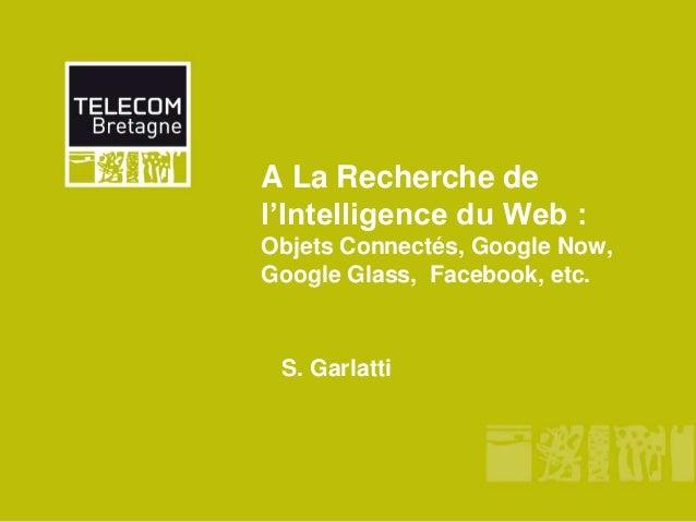 A La Recherche de l'Intelligence du Web : Objets Connectés, Google Now, Google Glass, Facebook, etc. S. Garlatti
