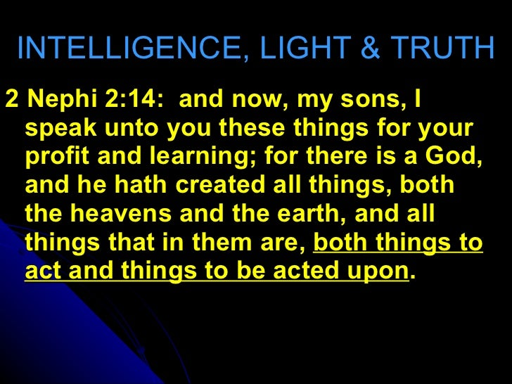 INTELLIGENCE, LIGHT & TRUTH <ul><li>2 Nephi 2:14:  and now, my sons, I speak unto you these things for your profit and lea...