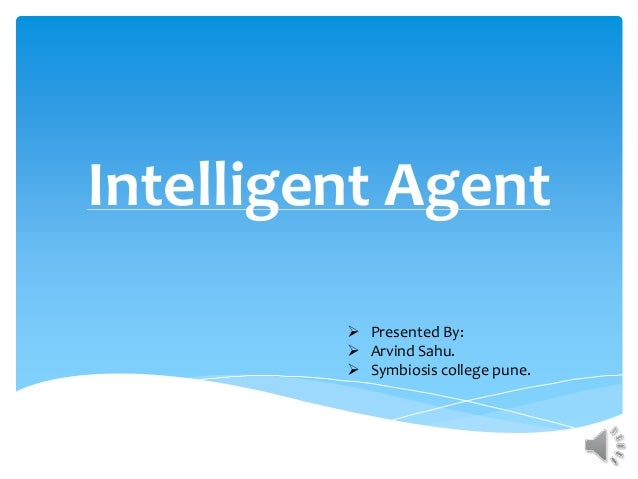 Intelligent Agent  Presented By:  Arvind Sahu.  Symbiosis college pune.