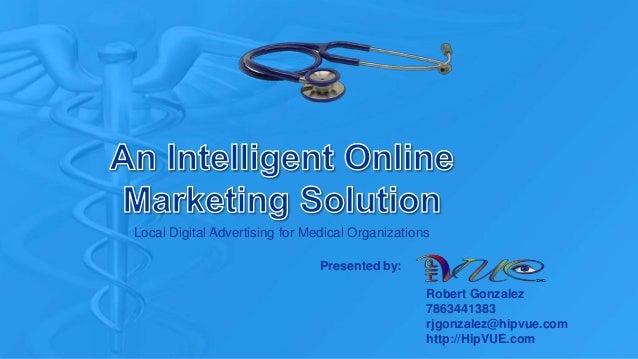 Local Digital Advertising for Medical Organizations Robert Gonzalez 7863441383 rjgonzalez@hipvue.com http://HipVUE.com Pre...