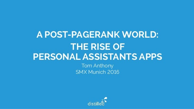 A POST-PAGERANK WORLD: THE RISE OF PERSONAL ASSISTANTS APPS Tom Anthony SMX Munich 2016