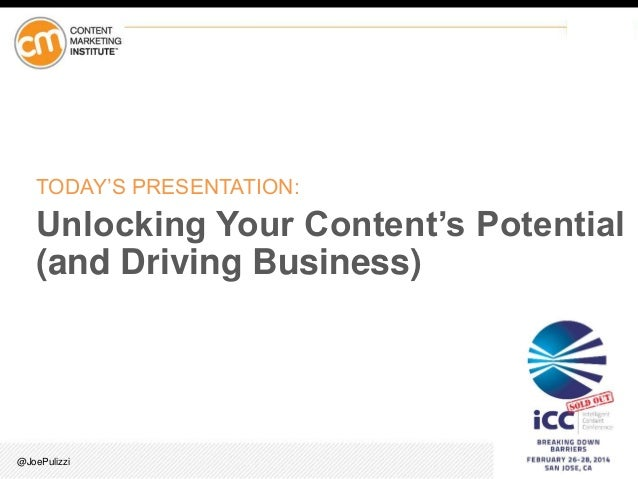 TODAY'S PRESENTATION:  Unlocking Your Content's Potential (and Driving Business)  @JoePulizzi
