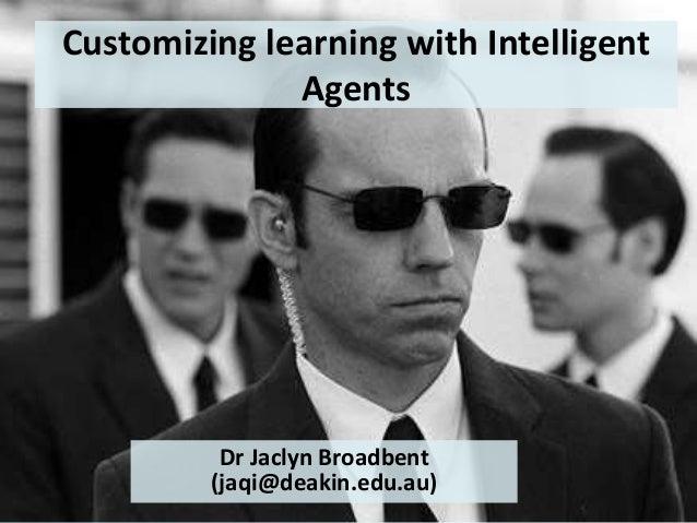 Customizing learning with Intelligent Agents Dr Jaclyn Broadbent (jaqi@deakin.edu.au)