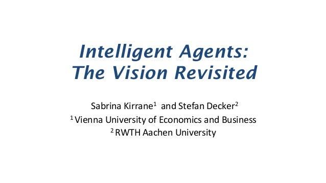 Intelligent Agents: The Vision Revisited SabrinaKirrane1andStefanDecker2 1ViennaUniversityofEconomicsandBusin...