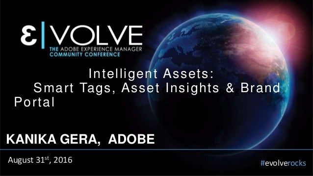 #evolverocks Intelligent Assets: Smart TAGS, Asset Insights & Brand Portal KANIKA GERA, ADOBE August 31st, 2016 Intelligen...