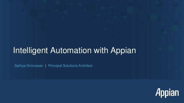 Intelligent Automation with Appian Sathya Srinivasan | Principal Solutions Architect