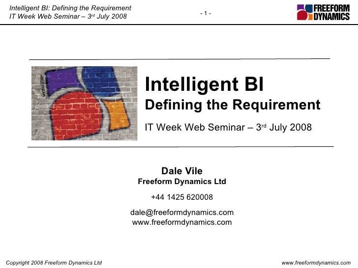 Intelligent BI Defining the Requirement IT Week Web Seminar – 3 rd  July 2008 Dale Vile Freeform Dynamics Ltd +44 1425 620...