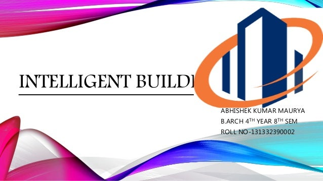 INTELLIGENT BUILDINGS…. ABHISHEK KUMAR MAURYA B.ARCH 4TH YEAR 8TH SEM ROLL NO-131332390002