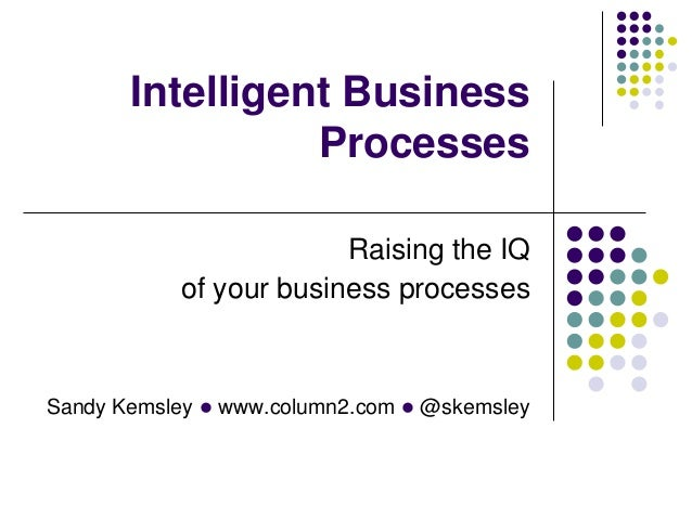 Intelligent Business Processes Raising the IQ of your business processes  Sandy Kemsley l www.column2.com l @skemsley