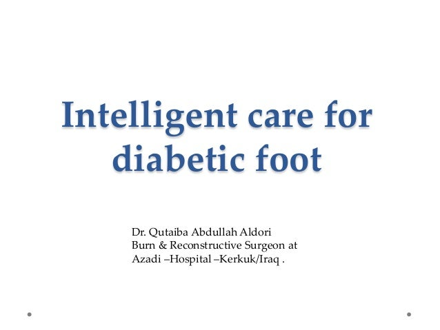 Intelligent care for diabetic foot Dr. Qutaiba Abdullah Aldori Burn & Reconstructive Surgeon at Azadi –Hospital –Kerkuk/Ir...