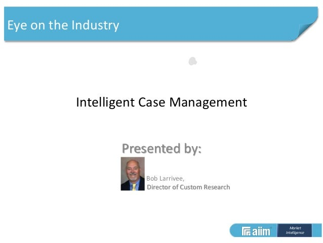 Market Intelligence Intelligent Case Management Presented by: Bob Larrivee, Director of Custom Research Eye on the Industry