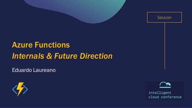 Session Eduardo Laureano Azure Functions Internals & Future Direction