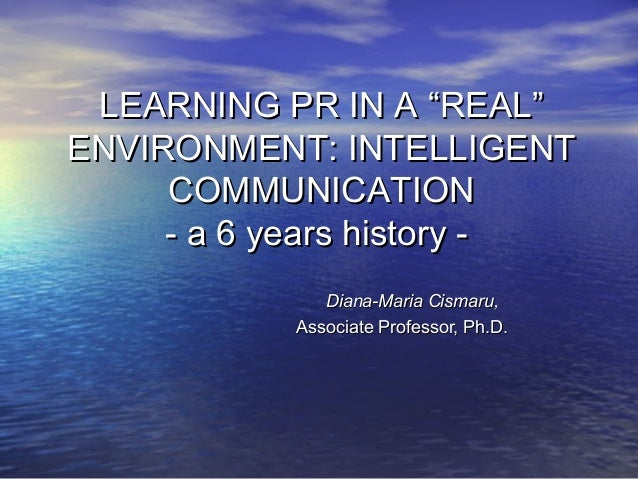 "LEARNING PR IN A ""REAL""ENVIRONMENT: INTELLIGENT     COMMUNICATION     - a 6 years history -              Diana-Maria Cisma..."