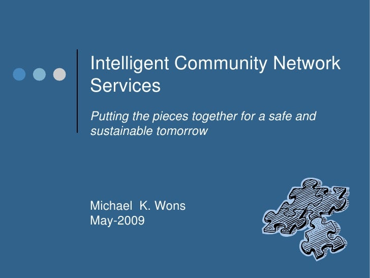 Intelligent Community Network Services Putting the pieces together for a safe and sustainable tomorrow     Michael K. Wons...