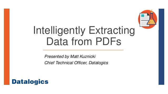 Intelligently Extracting Data from PDFs Presented by Matt Kuznicki Chief Technical Officer, Datalogics