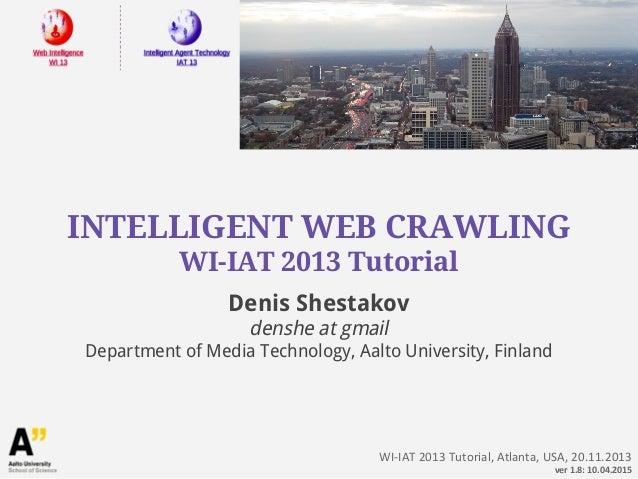 INTELLIGENT WEB CRAWLING WI-IAT 2013 Tutorial WI-IAT 2013 Tutorial, Atlanta, USA, 20.11.2013 ver 1.8: 10.04.2015 Denis She...