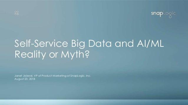 Self-Service Big Data and AI/ML Reality or Myth? Janet Jaiswal, VP of Product Marketing at SnapLogic, Inc. August 23, 2018