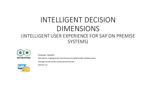 INTELLIGENT DECISION DIMENSIONS (INTELLIGENT USER EXPERIENCE FOR SAP ON PREMISE SYSTEMS) Developer: Skybuffer SAP Add-on: ...