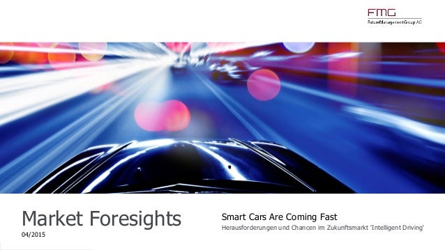 www.FutureManagementGroup.com Market Foresights 04/2015 Smart Cars Are Coming Fast Herausforderungen und Chancen im Zukunf...
