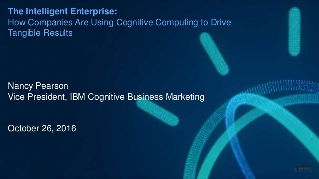 The Intelligent Enterprise: How Companies Are Using Cognitive Computing to Drive Tangible Results Nancy Pearson Vice Presi...