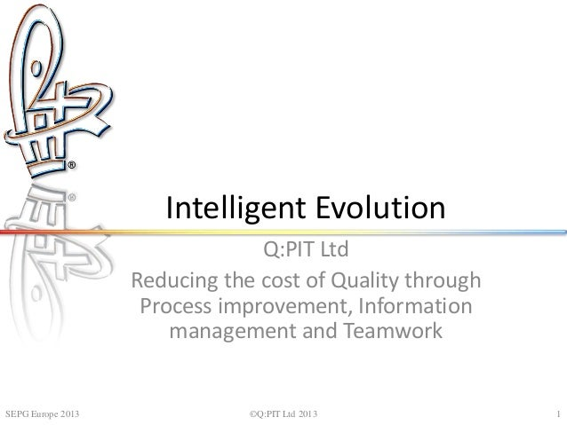 Intelligent Evolution Q:PIT Ltd Reducing the cost of Quality through Process improvement, Information management and Teamw...