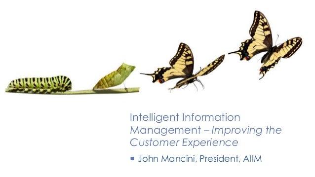 Intelligent Information Management – Improving the Customer Experience  John Mancini, President, AIIM