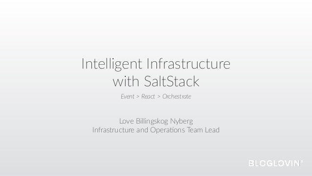 Intelligent Infrastructure with SaltStack Love Billingskog Nyberg Infrastructure and Opera=ons Team Lead Event > React > O...