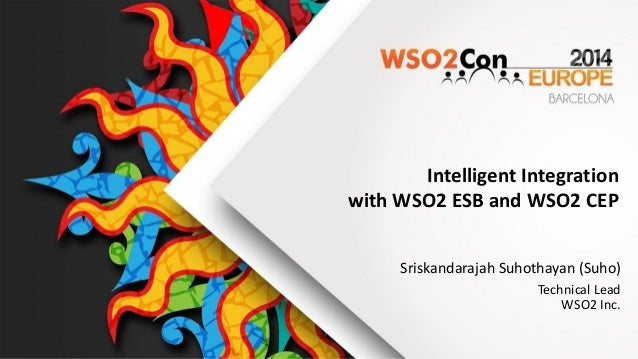 Intelligent  Integration     with  WSO2  ESB  and  WSO2  CEP Sriskandarajah  Suhothayan  (Suho) Technical  Lead   WSO2  In...