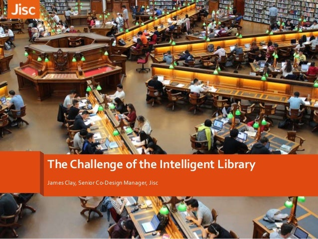 The Challenge of the Intelligent Library James Clay, Senior Co-Design Manager, Jisc