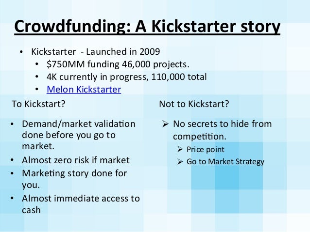Crowdfunding:  A  Kickstarter  story   To  Kickstart?   • Demand/market  validaAon   done  before  you...