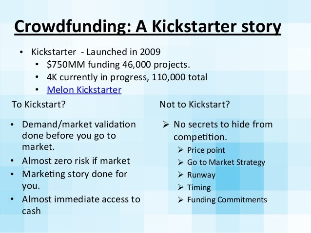 Crowdfunding:	   A	   Kickstarter	   story	    To	   Kickstart?	    • Demand/market	   validaAon	    done	   before	   you...