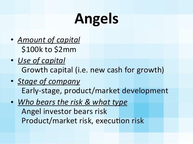 Angels • Amount  of  capital     $100k  to  $2mm • Use  of  capital     Growth  capital  (i.e.  ...