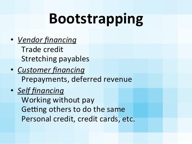 Bootstrapping   • Vendor  financing     Trade  credit     Stretching  payables • Customer  financing   ...