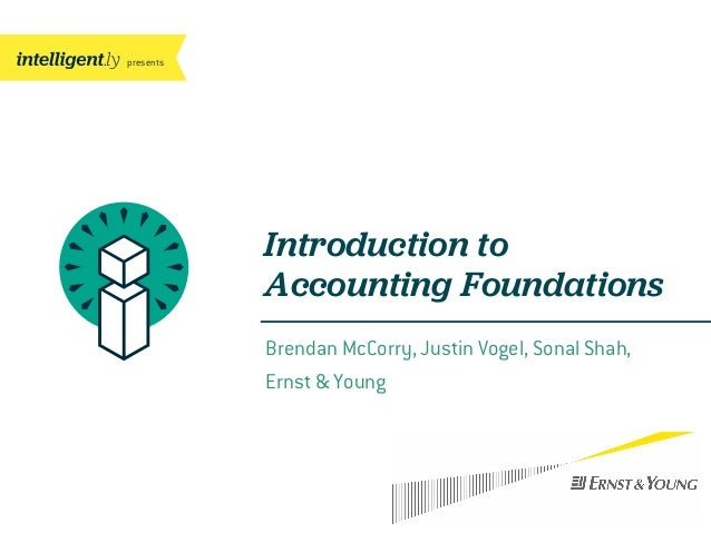 presentsBrendan McCorry, Justin Vogel, Sonal Shah,Ernst & YoungIntroduction toAccounting Foundations