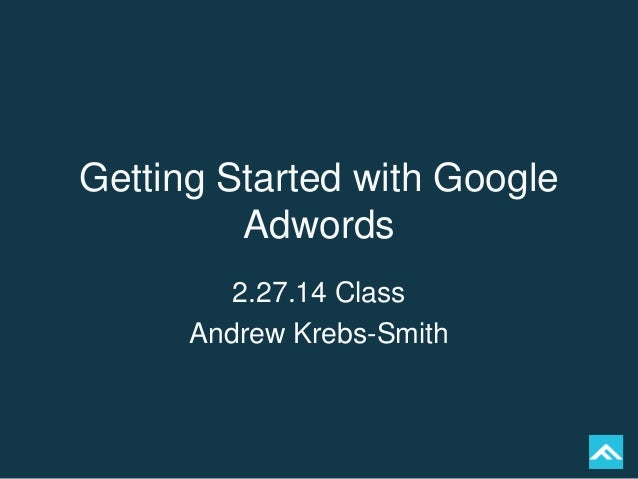 Getting Started with Google Adwords 2.27.14 Class Andrew Krebs-Smith